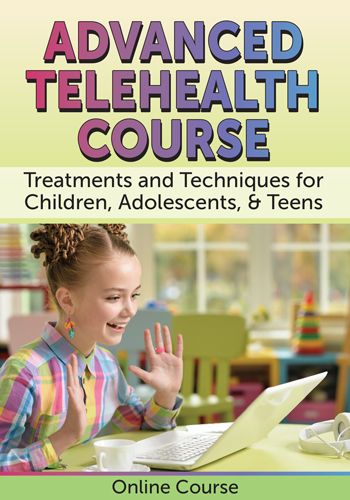 Advanced Telehealth Course: Treatments and Techniques for Children, Adolescents, & Teens