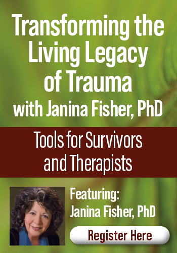 Transforming the Living Legacy of Trauma with Janina Fisher, PhD: Tools for Survivors and Therapists
