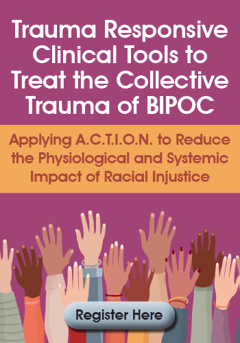 Trauma Responsive Clinical Tools to Treat the Collective Trauma of BIPOC: Applying A.C.T.I.O.N. to Reduce the Physiological and Systemic Impact of Racial Injustice