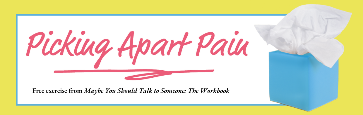 Picking Apart Pain, Free exercise from Maybe You Should Talk to Someone: The Workbook