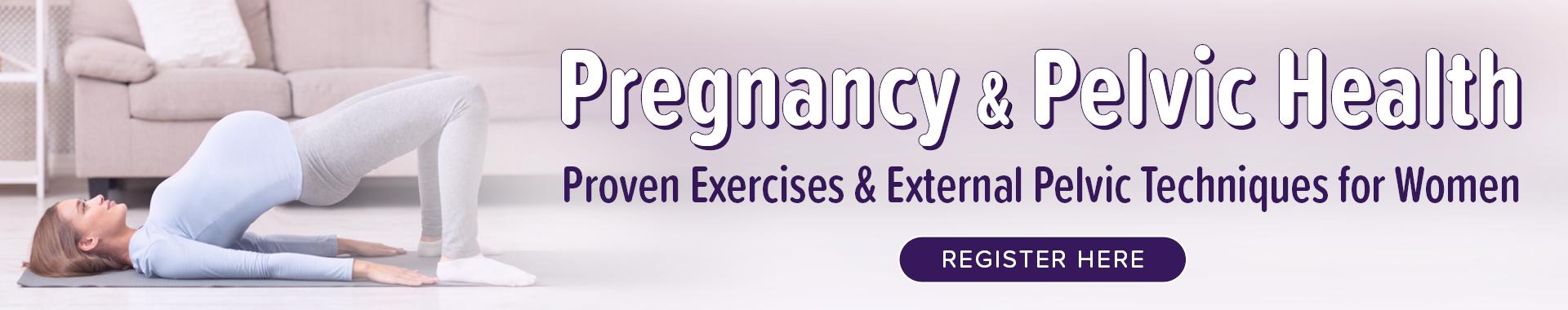 Pregnancy & Pelvic Health: Proven Exercises & External Pelvic Techniques for Women