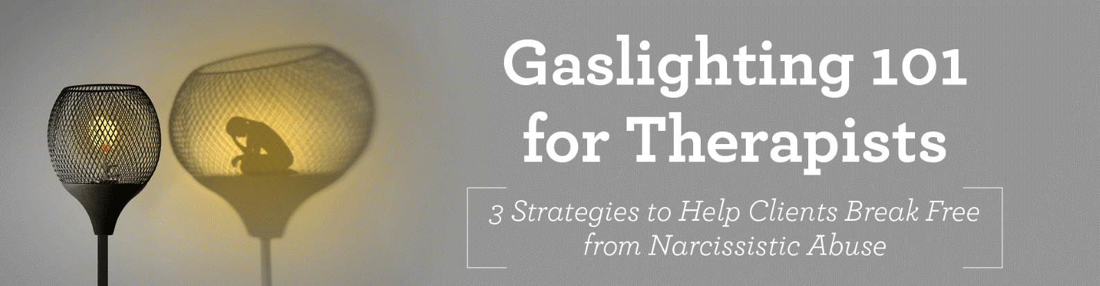 Gaslighting 101 for Therapists:    3 Strategies to Help Clients Break Free from Narcissistic Abuse