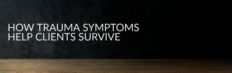 How Trauma Symptoms Help Clients Survive