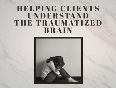 Helping Clients Understanding the Traumatized Brain