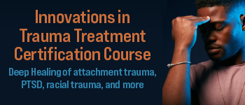 Innovations in Trauma Treatment Certification Course: Deep Healing of attachment trauma, PTSD, racial trauma, and more