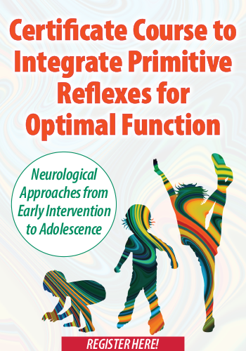 Certificate Course to Integrate Primitive Reflexes for Optimal Function: Neurological Approaches from Early Intervention to Adolescence
