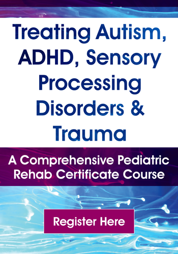 Treating Autism, ADHD, Sensory Processing Disorders & Trauma: A Comprehensive Pediatric Rehab Certificate Course