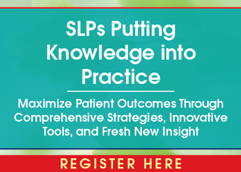 SLPs Putting Knowledge into Practice: Maximize Patient Outcomes Through Comprehensive Strategies, Innovative Tools, and Fresh New Insight